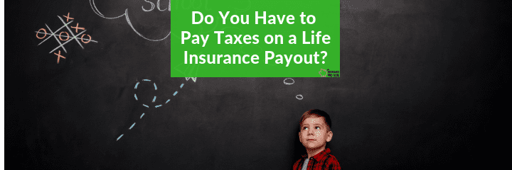 do you pay taxes on life insurance payout