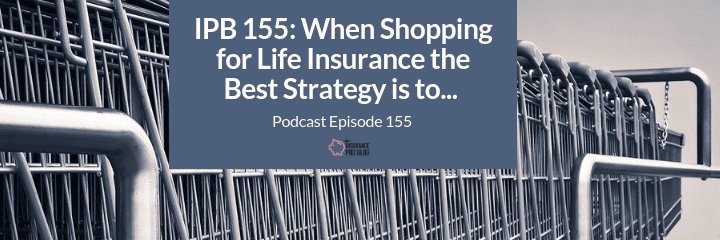 life insurance shopping should have a strategy depending on what you want the policy to do for you