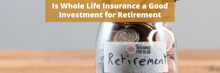 Is Whole Life Insurance a Good Investment for Retirement