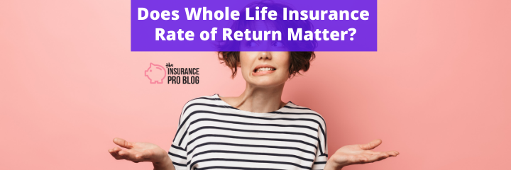 Does Whole Life Insurance Rate of Return Matter?