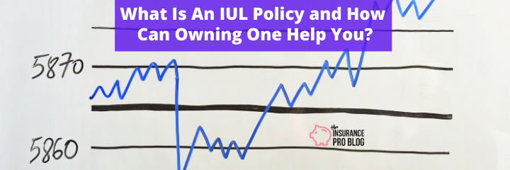 What Is An IUL Policy and How Can Owning One Help You?