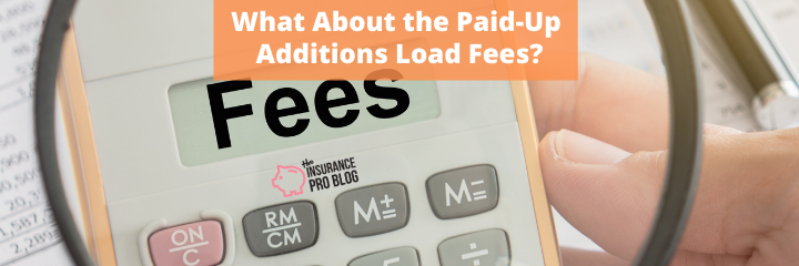 What About the Paid Up Additions Load Fees?