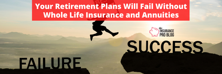 Your Retirement Plans Will Fail Without Whole Life Insurance and Annuities