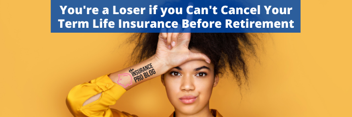 You're a Loser if you Can't Cancel Your Term Life Insurance Before Retirement